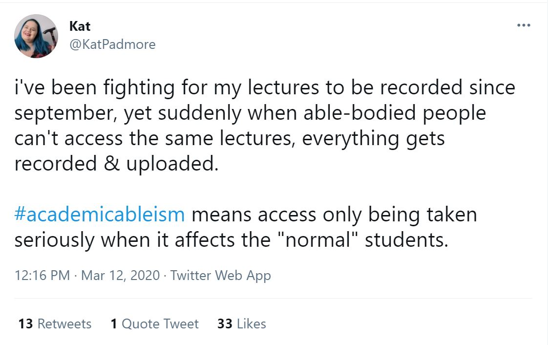 """i've been fighting for my lectures to be recorded since september, yet suddenly when able-bodied people can't access the same lectures, everything gets recorded & uploaded. #academicableism means access only being taken seriously when it affects the """"normal"""" students. https://twitter.com/KatPadmore/status/1238136745440526343"""