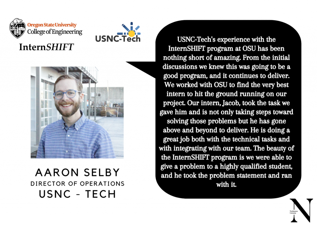 """Aaron Selby, Director of Operations, USNC-Tech, """"USNC-Tech's experience with the InternSHIFT program at OSU has been nothing short of amazing. From the initial discussions we knew this was going to be a good program, and it continues to deliver. We worked with OSU to find the very best intern to hit the ground running on our project. Our intern, Jacob, took the task we gave him and is not only taking steps towards solving those problems but he has gone beyond to deliver. He is doing a great job with the technical tasks and with integrating with our team. The beauty of the InternSHIFT program is we were able to give a problem to a highly qualified student, and he took the problem statement and ran with it."""""""