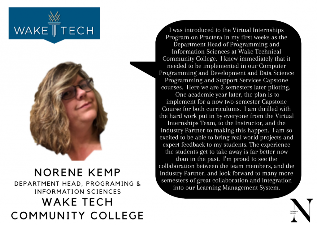 """Norene Kemp, Dept. Head Programing & Info. Sciences, Wake Community College, """"I was introduced to the Virtual Internships Program on Practera in my first weeks as the Dept. Head of Programming and Information Sciences at Wake Technical Community College. I knew immediately that it needed to be implemented in our Computer Programming and Development and Data Science Programming and Support Services Capstone courses. Here we are 2 semesters later piloting. One academic year later, the plan is to implement for a now two-semester Capstone Course for both curriculums. I am thrilled with the hard work put in by everyone from the Virtual Internship Team, to the Instructor, and the Industry Partner to making this happen. I am so excited to be able to bring real world projects and expert feedback to my students. The experience the students get to take away is far better now than in the past. I'm proud to see the collaboration between the team members, and the Industry Partner, and look forward to many more semesters of great collaboration and integration into our Learning Management System."""""""